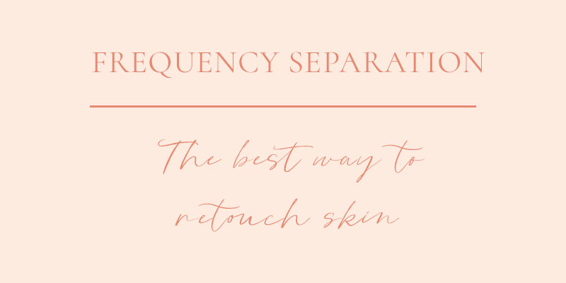 Frequency Separation: The Best Way to Retouch Skin in Photoshop