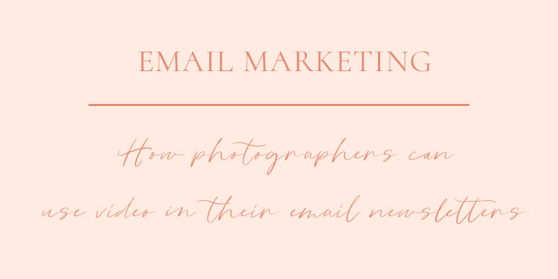Marketing Tips for Photographers: Using Video in Your Email Newsletters to Clients